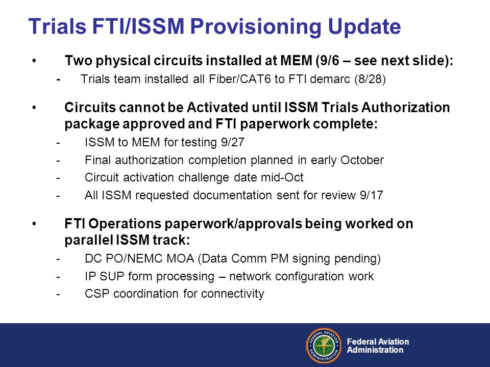 Federal Aviation Administration Trials FTI/ISSM Provisioning Update Two physical circuits installed at MEM (9/6 – see next slide): -Trials team installed all Fiber/CAT6 to FTI demarc (8/28) Circuits cannot be Activated until ISSM Trials Authorization package approved and FTI paperwork complete: -ISSM to MEM for testing 9/27 -Final authorization completion planned in early October -Circuit activation challenge date mid-Oct -All ISSM requested documentation sent for review 9/17 FTI Operations paperwork/approvals being worked on parallel ISSM track: -DC PO/NEMC MOA (Data Comm PM signing pending) -IP SUP form processing – network configuration work -CSP coordination for connectivity