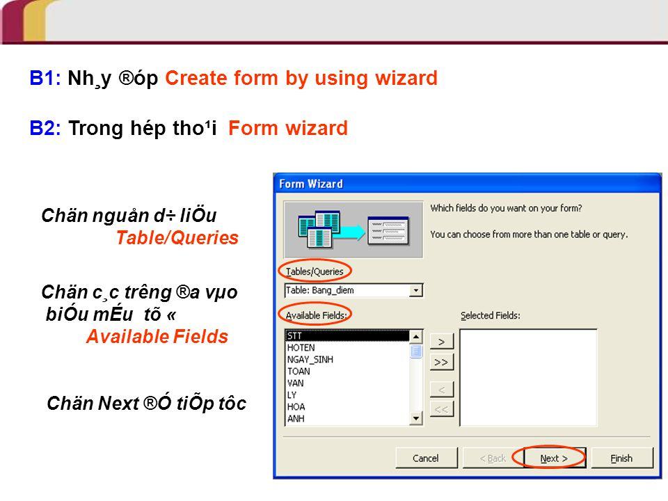 B1: Nh¸y ®óp Create form by using wizard B2: Trong hép tho¹i Form wizard Chän nguån d÷ liÖu Table/Queries Chän c¸c trêng ®a vµo biÓu mÉu tõ « Available Fields Chän Next ®Ó tiÕp tôc