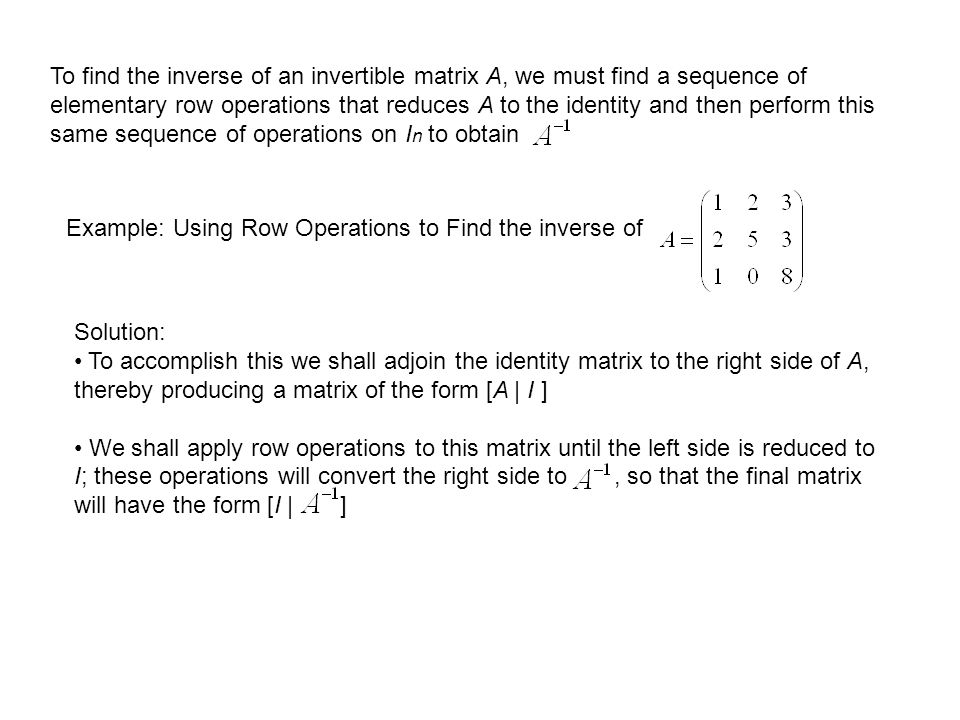 To find the inverse of an invertible matrix A, we must find a sequence of elementary row operations that reduces A to the identity and then perform th