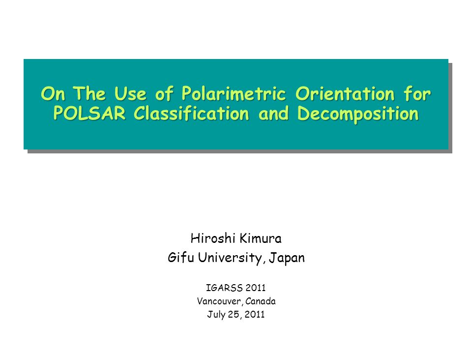On The Use of Polarimetric Orientation for POLSAR Classification and Decomposition Hiroshi Kimura Gifu University, Japan IGARSS 2011 Vancouver, Canada July 25, 2011