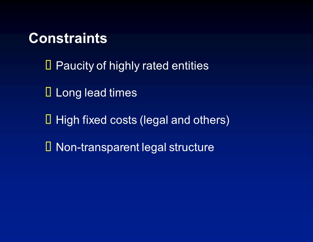 Constraints  Paucity of highly rated entities  Long lead times  High fixed costs (legal and others)  Non-transparent legal structure