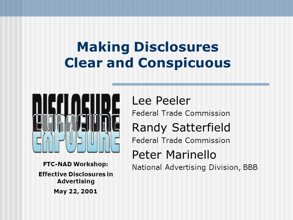 FTC-NAD Workshop: Effective Disclosures in Advertising May 22, 2001 Making Disclosures Clear and Conspicuous Lee Peeler Federal Trade Commission Randy Satterfield Federal Trade Commission Peter Marinello National Advertising Division, BBB