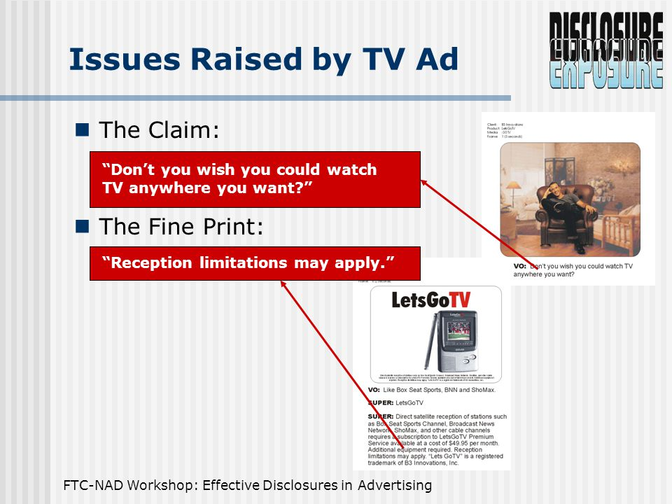 FTC-NAD Workshop: Effective Disclosures in Advertising Issues Raised by TV Ad The Claim: The Fine Print: Don't you wish you could watch TV anywhere you want Reception limitations may apply.