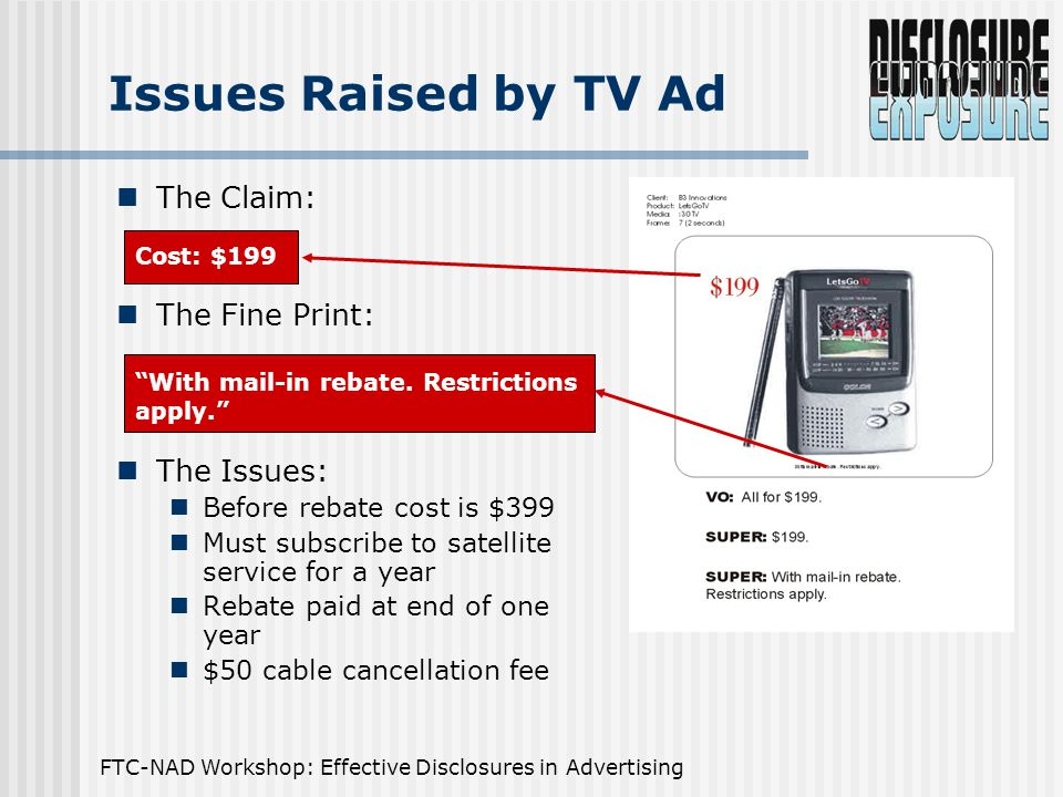 FTC-NAD Workshop: Effective Disclosures in Advertising The Claim: The Fine Print: The Issues: Before rebate cost is $399 Must subscribe to satellite service for a year Rebate paid at end of one year $50 cable cancellation fee Issues Raised by TV Ad Cost: $199 With mail-in rebate.
