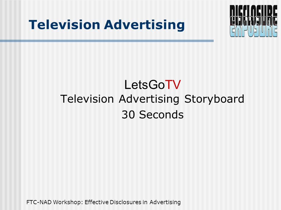 FTC-NAD Workshop: Effective Disclosures in Advertising Issues Raised by TV Ad The Claim: The Fine Print: …favorite local channels.… And all the best cable has to offer. Satellite reception for cable service …available at a cost of $49.95 per month.