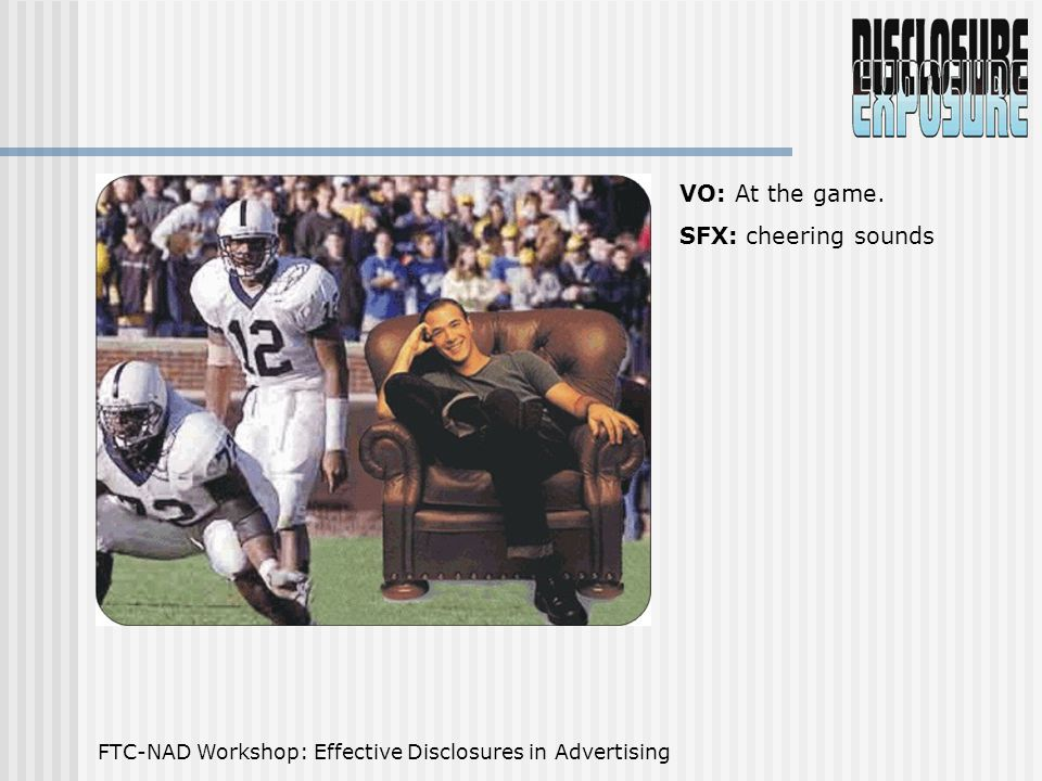 FTC-NAD Workshop: Effective Disclosures in Advertising VO: At the game. SFX: cheering sounds