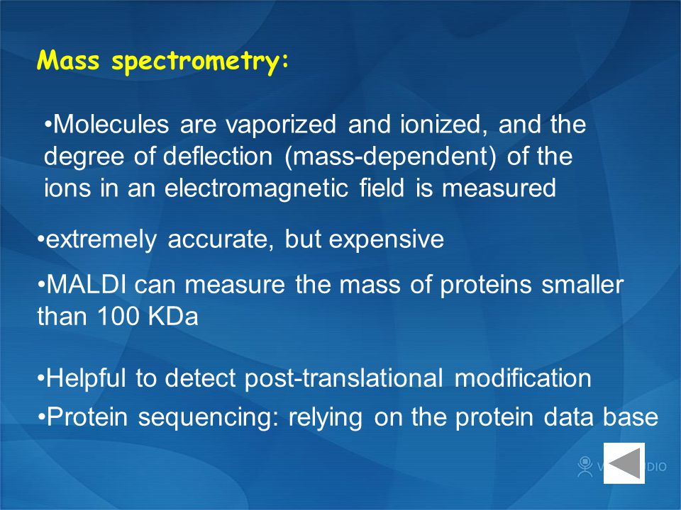 Mass spectrometry: Molecules are vaporized and ionized, and the degree of deflection (mass-dependent) of the ions in an electromagnetic field is measured extremely accurate, but expensive MALDI can measure the mass of proteins smaller than 100 KDa Helpful to detect post-translational modification Protein sequencing: relying on the protein data base