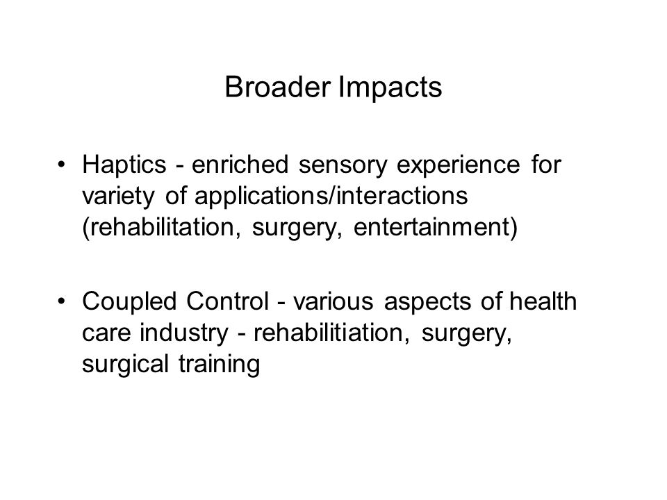 Broader Impacts Haptics - enriched sensory experience for variety of applications/interactions (rehabilitation, surgery, entertainment) Coupled Control - various aspects of health care industry - rehabilitiation, surgery, surgical training