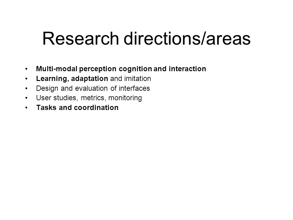 Research directions/areas Multi-modal perception cognition and interaction Learning, adaptation and imitation Design and evaluation of interfaces User studies, metrics, monitoring Tasks and coordination