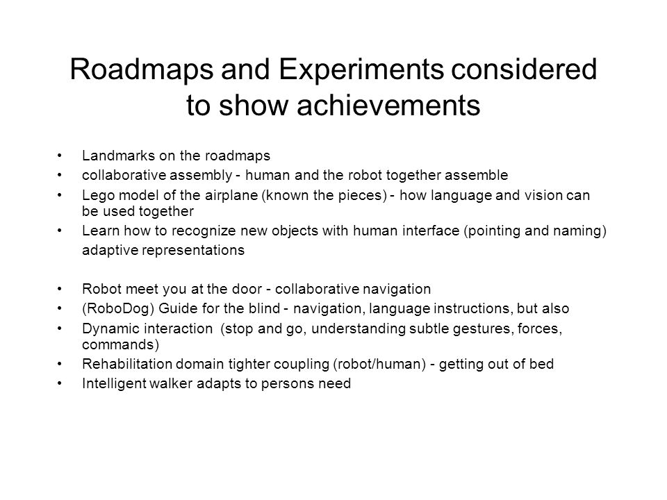 Roadmaps and Experiments considered to show achievements Landmarks on the roadmaps collaborative assembly - human and the robot together assemble Lego model of the airplane (known the pieces) - how language and vision can be used together Learn how to recognize new objects with human interface (pointing and naming) adaptive representations Robot meet you at the door - collaborative navigation (RoboDog) Guide for the blind - navigation, language instructions, but also Dynamic interaction (stop and go, understanding subtle gestures, forces, commands) Rehabilitation domain tighter coupling (robot/human) - getting out of bed Intelligent walker adapts to persons need