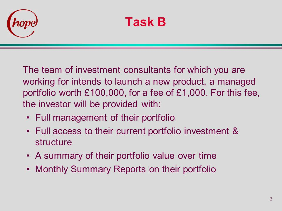 2 Task B The team of investment consultants for which you are working for intends to launch a new product, a managed portfolio worth £100,000, for a fee of £1,000.