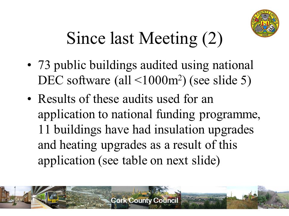 Cork County Council Since last Meeting (2) 73 public buildings audited using national DEC software (all <1000m 2 ) (see slide 5) Results of these audits used for an application to national funding programme, 11 buildings have had insulation upgrades and heating upgrades as a result of this application (see table on next slide)
