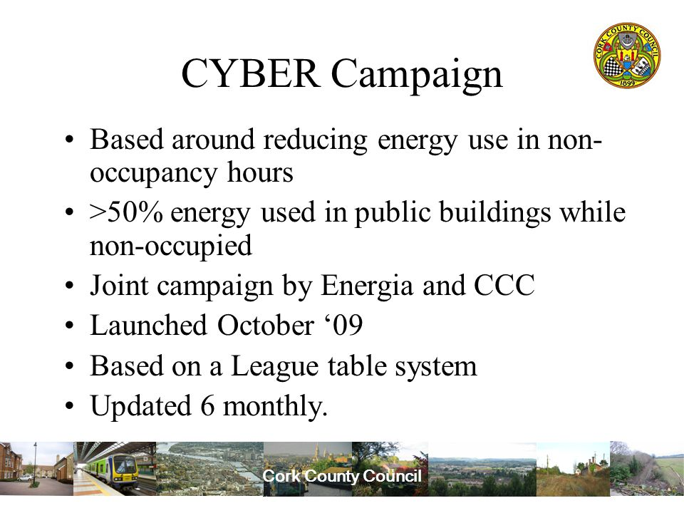Cork County Council CYBER Campaign Based around reducing energy use in non- occupancy hours >50% energy used in public buildings while non-occupied Joint campaign by Energia and CCC Launched October '09 Based on a League table system Updated 6 monthly.