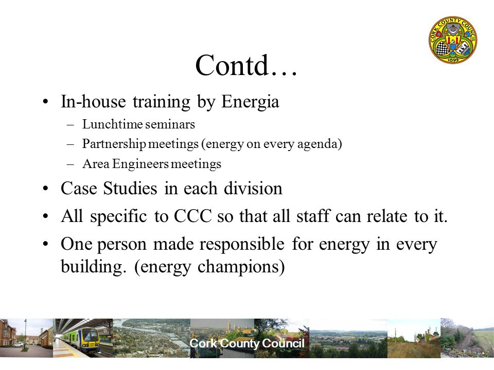 Cork County Council Contd… In-house training by Energia –Lunchtime seminars –Partnership meetings (energy on every agenda) –Area Engineers meetings Case Studies in each division All specific to CCC so that all staff can relate to it.