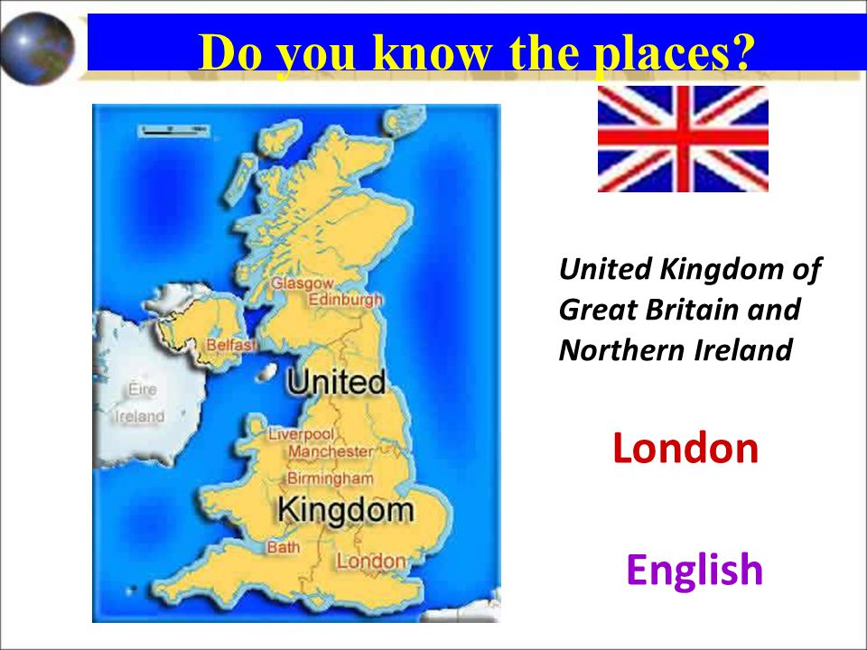 United Kingdom of Great Britain and Northern Ireland London English Do you know the places?