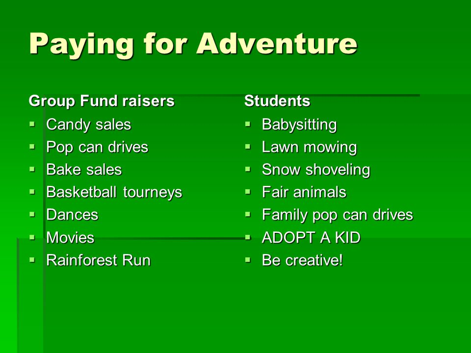 Paying for Adventure Group Fund raisers  Candy sales  Pop can drives  Bake sales  Basketball tourneys  Dances  Movies  Rainforest Run Students