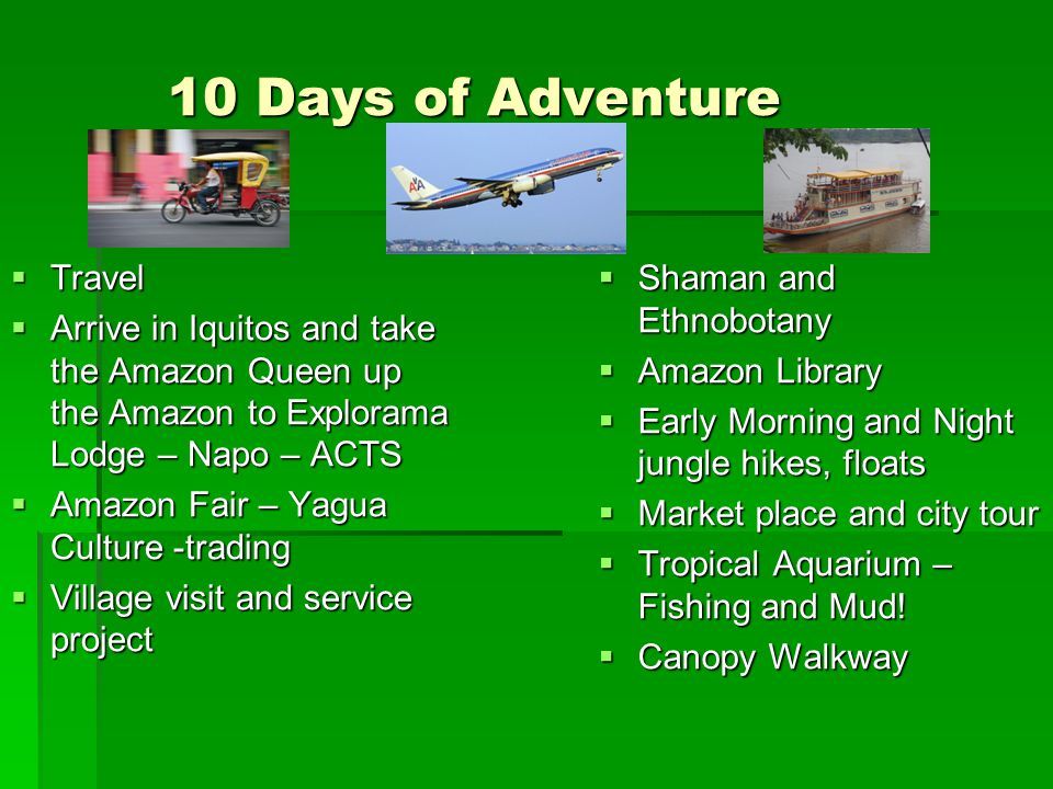 10 Days of Adventure  Travel  Arrive in Iquitos and take the Amazon Queen up the Amazon to Explorama Lodge – Napo – ACTS  Amazon Fair – Yagua Culture -trading  Village visit and service project  Shaman and Ethnobotany  Amazon Library  Early Morning and Night jungle hikes, floats  Market place and city tour  Tropical Aquarium – Fishing and Mud.