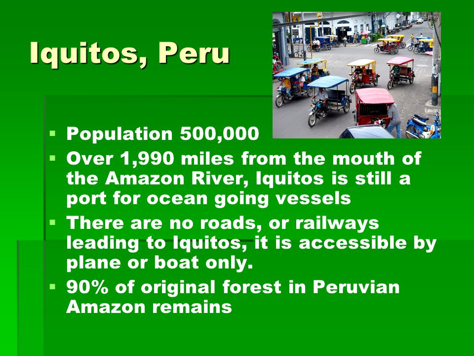 Iquitos, Peru   Population 500,000   Over 1,990 miles from the mouth of the Amazon River, Iquitos is still a port for ocean going vessels   There are no roads, or railways leading to Iquitos, it is accessible by plane or boat only.