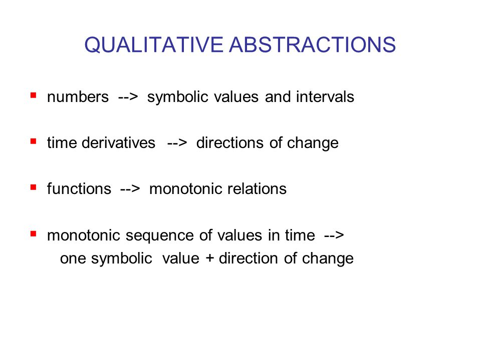 QUALITATIVE ABSTRACTIONS  numbers --> symbolic values and intervals  time derivatives --> directions of change  functions --> monotonic relations  monotonic sequence of values in time --> one symbolic value + direction of change