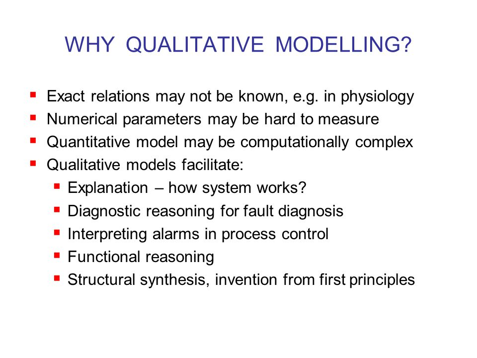 WHY QUALITATIVE MODELLING.  Exact relations may not be known, e.g.