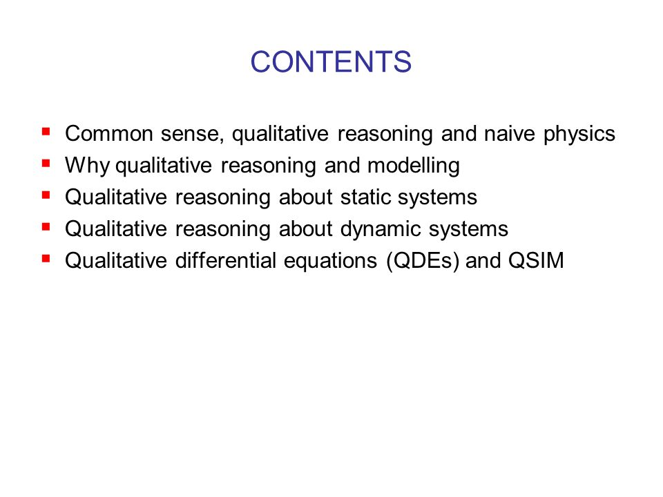 CONTENTS  Common sense, qualitative reasoning and naive physics  Why qualitative reasoning and modelling  Qualitative reasoning about static systems  Qualitative reasoning about dynamic systems  Qualitative differential equations (QDEs) and QSIM