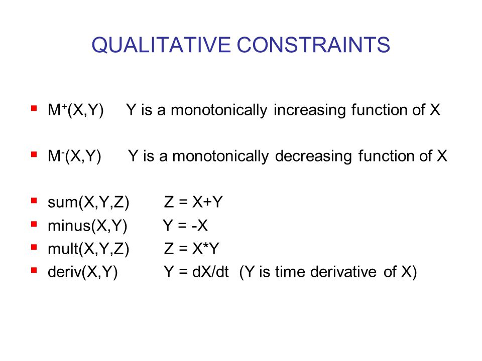 QUALITATIVE CONSTRAINTS  M + (X,Y) Y is a monotonically increasing function of X  M - (X,Y) Y is a monotonically decreasing function of X  sum(X,Y,Z) Z = X+Y  minus(X,Y) Y = -X  mult(X,Y,Z) Z = X*Y  deriv(X,Y) Y = dX/dt (Y is time derivative of X)
