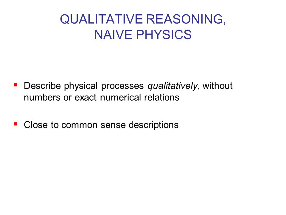 QUALITATIVE REASONING, NAIVE PHYSICS  Describe physical processes qualitatively, without numbers or exact numerical relations  Close to common sense descriptions