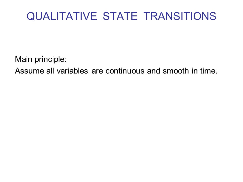 QUALITATIVE STATE TRANSITIONS Main principle: Assume all variables are continuous and smooth in time.
