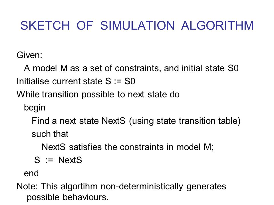 SKETCH OF SIMULATION ALGORITHM Given: A model M as a set of constraints, and initial state S0 Initialise current state S := S0 While transition possible to next state do begin Find a next state NextS (using state transition table) such that NextS satisfies the constraints in model M; S := NextS end Note: This algortihm non-deterministically generates possible behaviours.