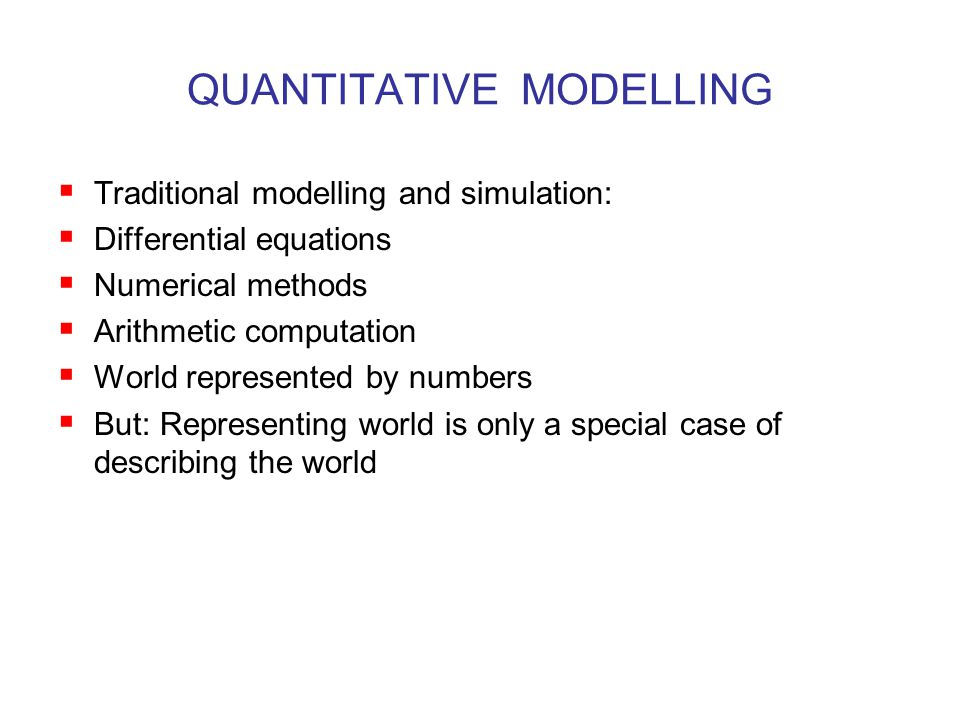 QUANTITATIVE MODELLING  Traditional modelling and simulation:  Differential equations  Numerical methods  Arithmetic computation  World represented by numbers  But: Representing world is only a special case of describing the world