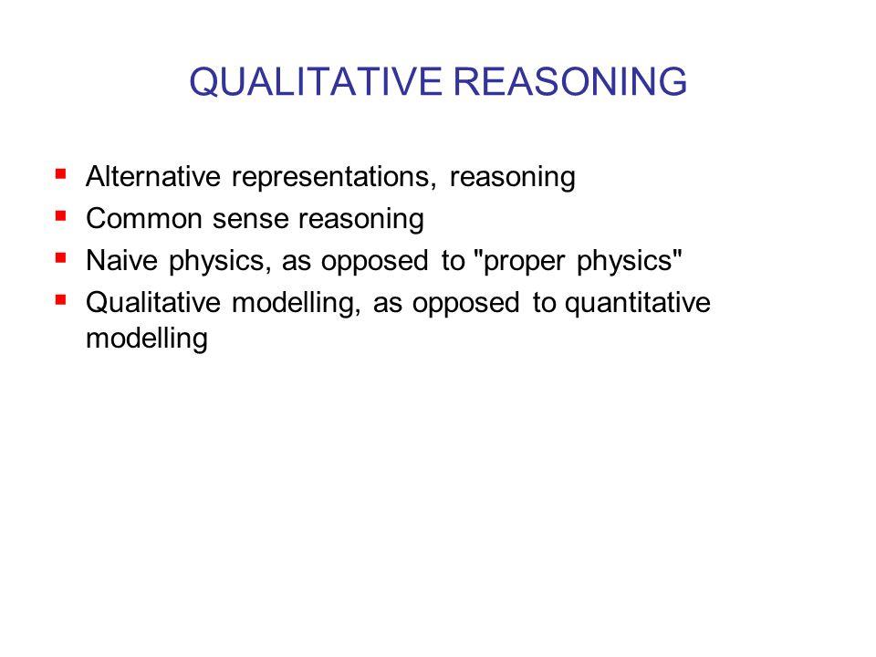 QUALITATIVE REASONING  Alternative representations, reasoning  Common sense reasoning  Naive physics, as opposed to proper physics  Qualitative modelling, as opposed to quantitative modelling