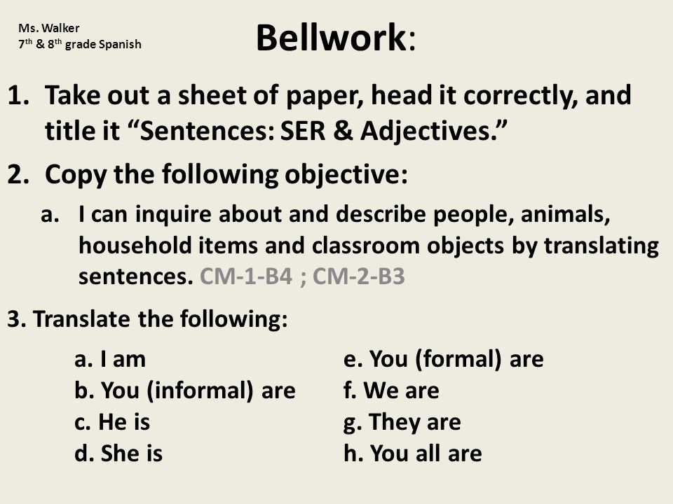 Bellwork: 1.Take out a sheet of paper, head it correctly, and title it Sentences: SER & Adjectives. 2.Copy the following objective: a.I can inquire about and describe people, animals, household items and classroom objects by translating sentences.