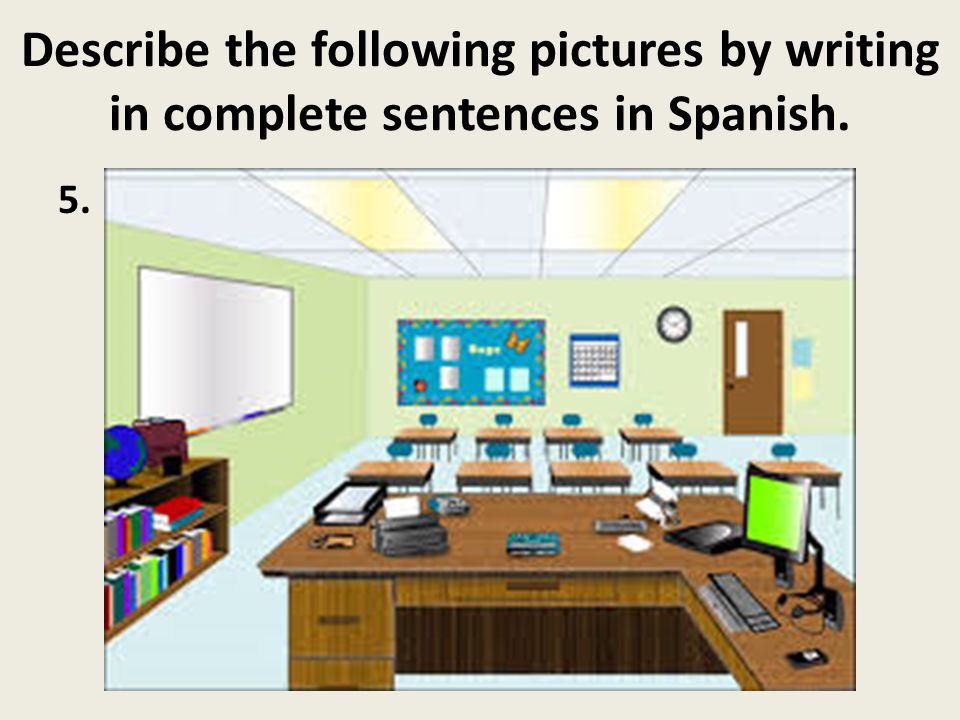 Describe the following pictures by writing in complete sentences in Spanish. 5.