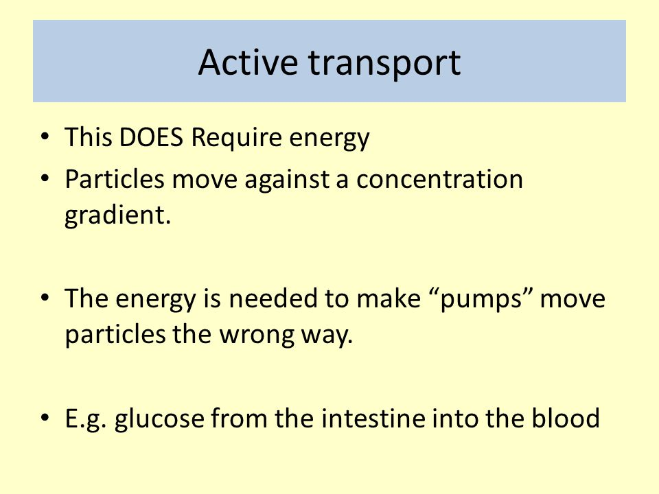 """Active transport This DOES Require energy Particles move against a concentration gradient. The energy is needed to make """"pumps"""" move particles the wro"""