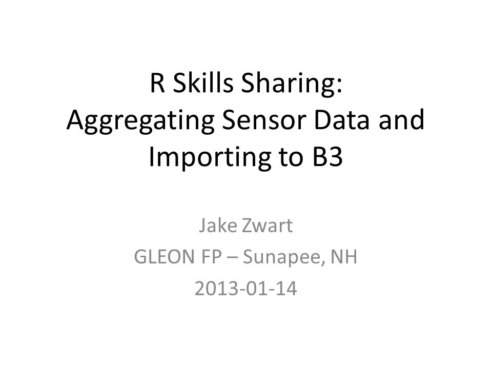 R Skills Sharing: Aggregating Sensor Data and Importing to B3 Jake Zwart GLEON FP – Sunapee, NH 2013-01-14