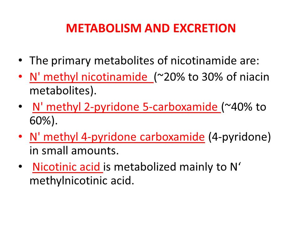 METABOLISM AND EXCRETION The primary metabolites of nicotinamide are: N' methyl nicotinamide (~20% to 30% of niacin metabolites). N' methyl 2-pyridone