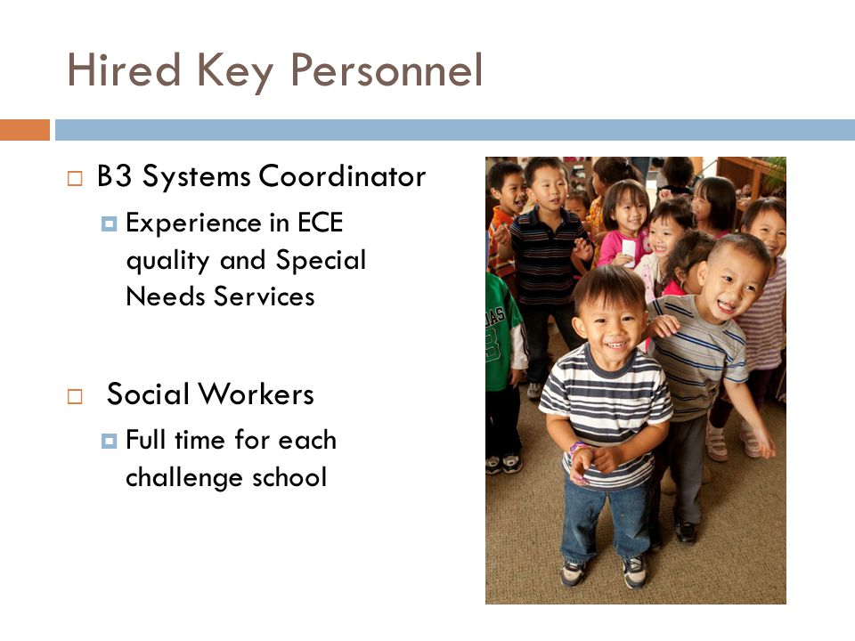 Hired Key Personnel  B3 Systems Coordinator  Experience in ECE quality and Special Needs Services  Social Workers  Full time for each challenge school