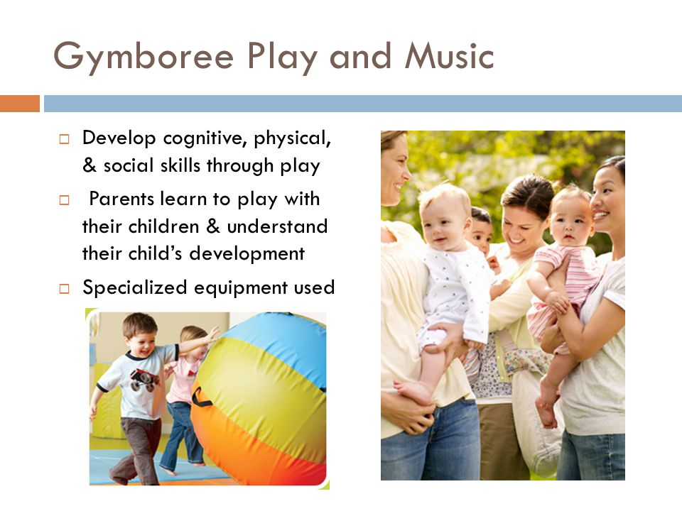 Gymboree Play and Music  Develop cognitive, physical, & social skills through play  Parents learn to play with their children & understand their child's development  Specialized equipment used
