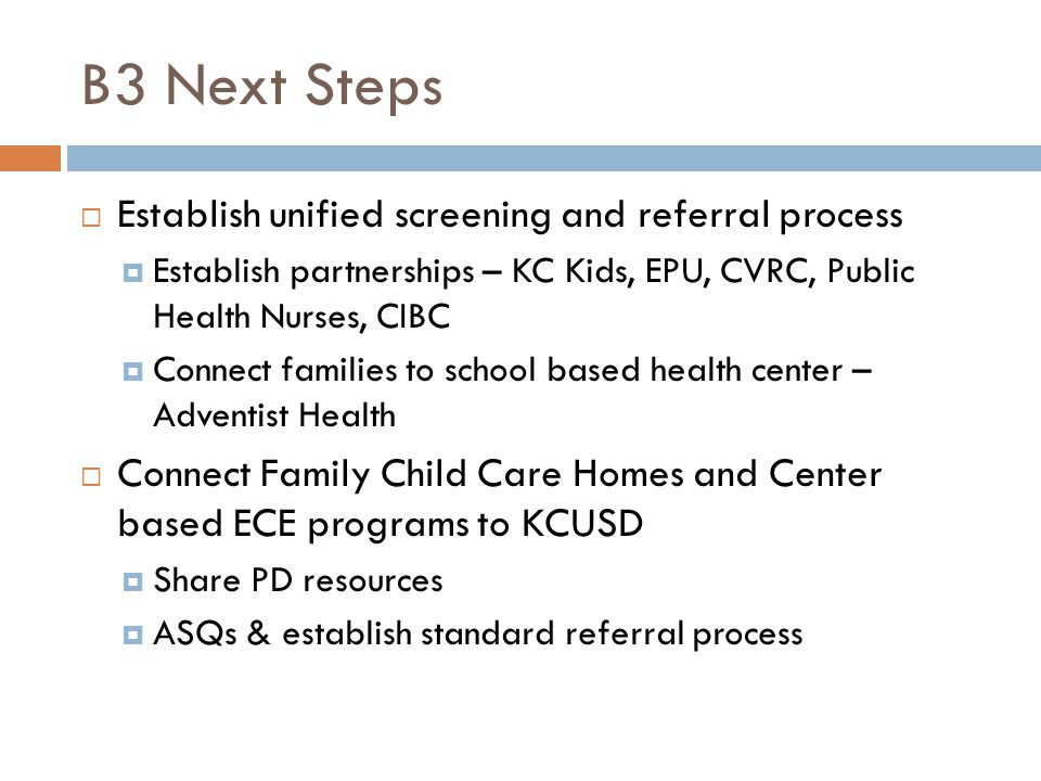 B3 Next Steps  Establish unified screening and referral process  Establish partnerships – KC Kids, EPU, CVRC, Public Health Nurses, CIBC  Connect families to school based health center – Adventist Health  Connect Family Child Care Homes and Center based ECE programs to KCUSD  Share PD resources  ASQs & establish standard referral process