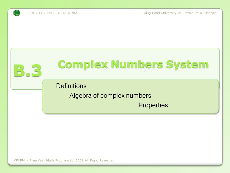 E - BOOK FOR COLLEGE ALGEBRA King Fahd University of Petroleum & Minerals B.3 E - BOOK FOR COLLEGE ALGEBRA King Fahd University of Petroleum & Minerals Complex Numbers System KFUPM - Prep Year Math Program (c) 2009 All Right Reserved Algebra of complex numbers Definitions Properties