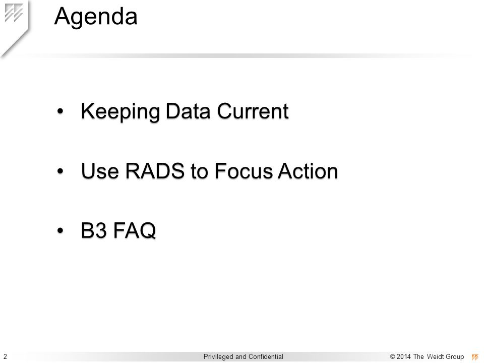 2 Privileged and Confidential © 2014 The Weidt Group Privileged and Confidential / © 2014 The Weidt Group Agenda Keeping Data CurrentKeeping Data Current Use RADS to Focus ActionUse RADS to Focus Action B3 FAQB3 FAQ