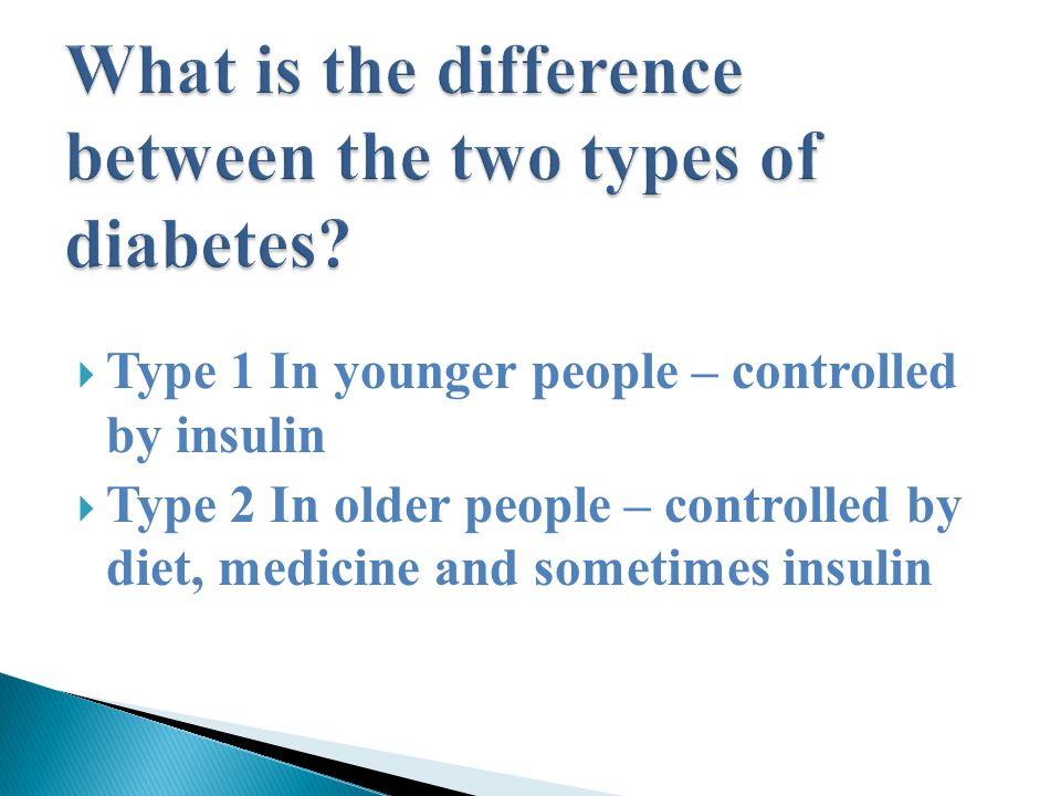  Type 1 In younger people – controlled by insulin  Type 2 In older people – controlled by diet, medicine and sometimes insulin