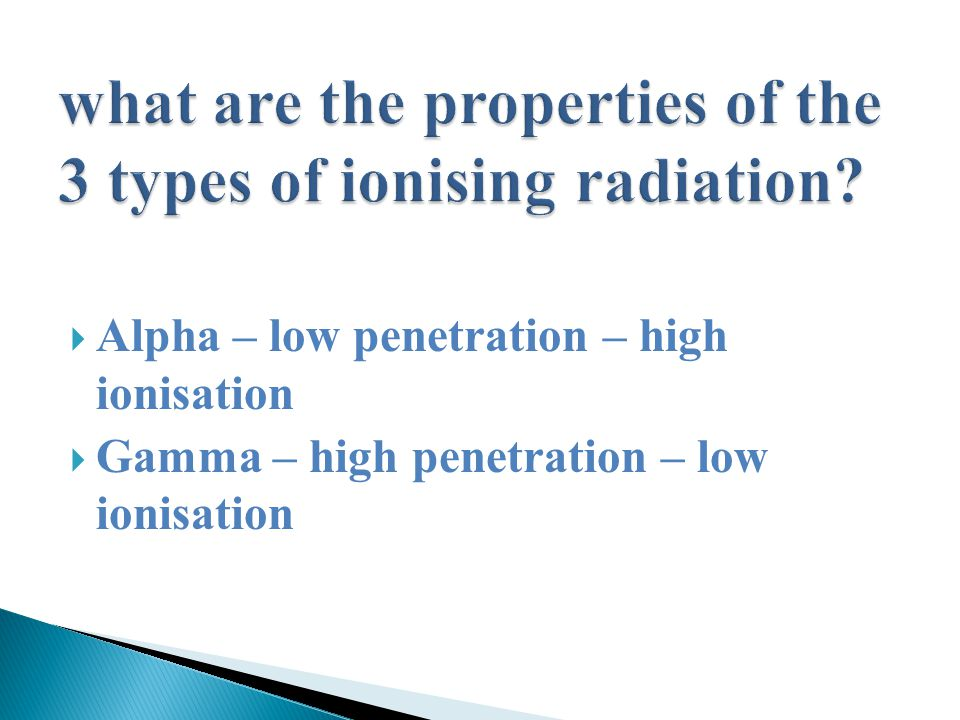  Alpha – low penetration – high ionisation  Gamma – high penetration – low ionisation