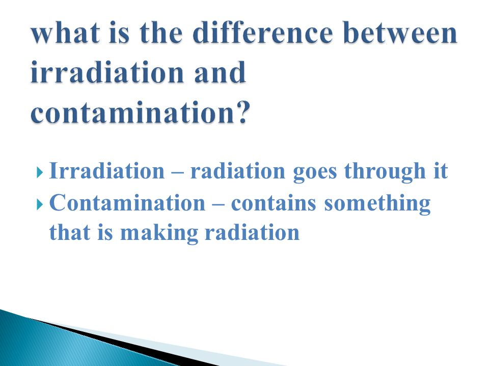  Irradiation – radiation goes through it  Contamination – contains something that is making radiation