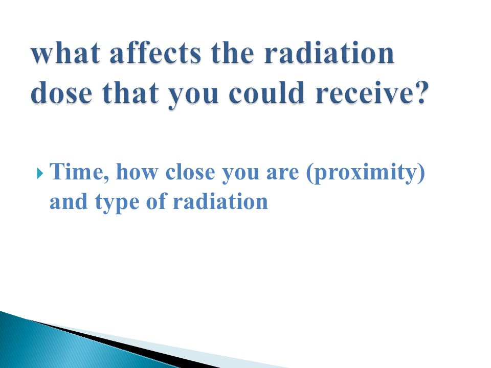  Time, how close you are (proximity) and type of radiation