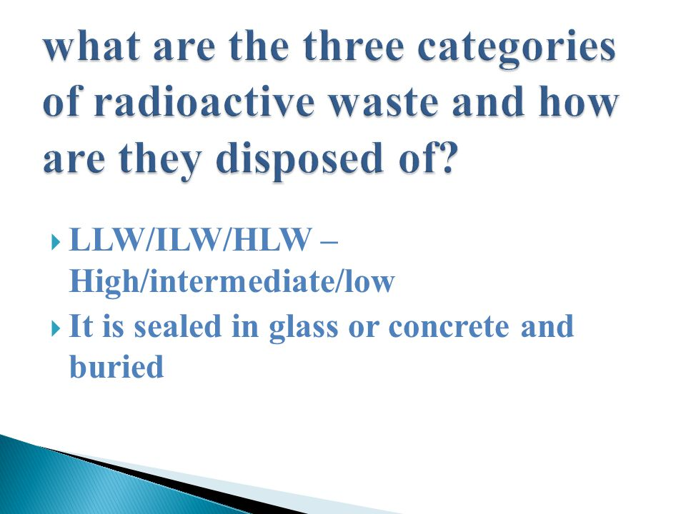  LLW/ILW/HLW – High/intermediate/low  It is sealed in glass or concrete and buried