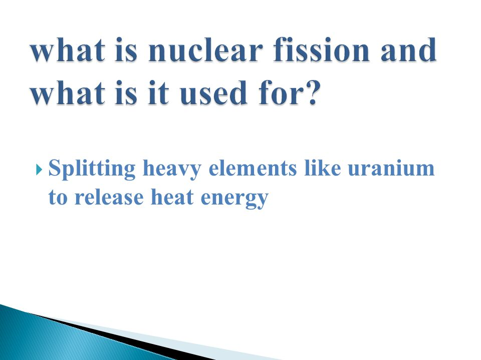  Splitting heavy elements like uranium to release heat energy