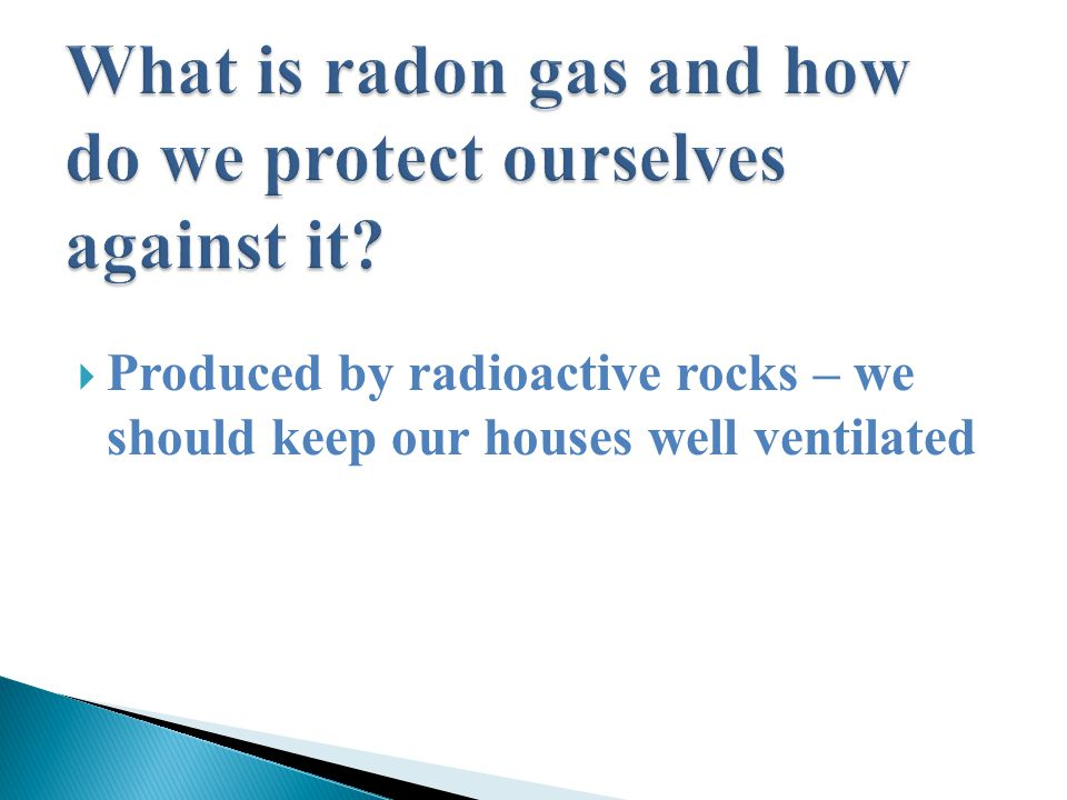  Produced by radioactive rocks – we should keep our houses well ventilated