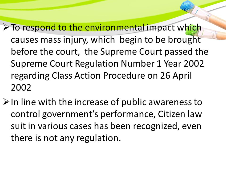  To respond to the environmental impact which causes mass injury, which begin to be brought before the court, the Supreme Court passed the Supreme Court Regulation Number 1 Year 2002 regarding Class Action Procedure on 26 April 2002  In line with the increase of public awareness to control government's performance, Citizen law suit in various cases has been recognized, even there is not any regulation.