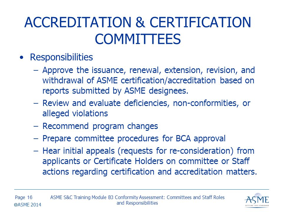 Page  ASME 2014 ACCREDITATION & CERTIFICATION COMMITTEES Responsibilities –Approve the issuance, renewal, extension, revision, and withdrawal of ASME